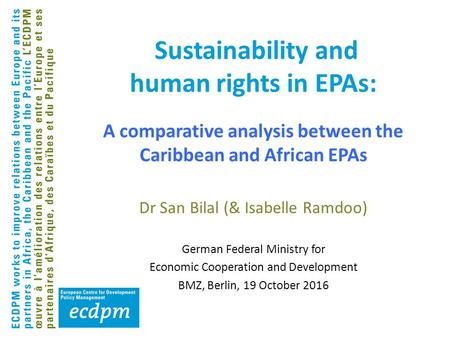 Sustainability and human rights in EPAs: Dr San Bilal (& Isabelle Ramdoo) German Federal Ministry for Economic Cooperation and Development BMZ, Berlin,