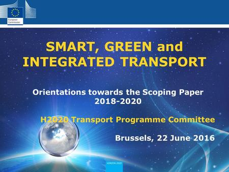 Orientations towards the Scoping Paper H2020 Transport Programme Committee Brussels, 22 June 2016 SMART, GREEN and INTEGRATED TRANSPORT.