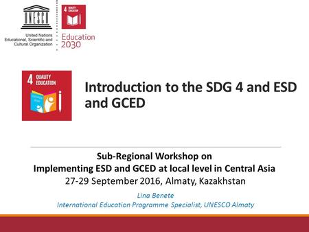 Introduction to the SDG 4 and ESD and GCED Lina Benete International Education Programme Specialist, UNESCO Almaty Sub-Regional Workshop on Implementing.