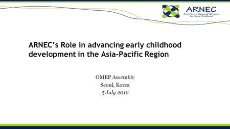 ARNEC's Role in advancing early childhood development in the Asia-Pacific Region OMEP Assembly Seoul, Korea 5 July 2016.