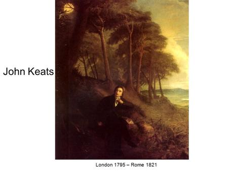 John Keats London 1795 – Rome Born in London on October 29 or 31, the son of a rich livery stable owner; first studies at a private school.