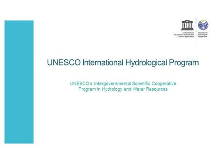 UNESCO International Hydrological Program UNESCO's Intergovernmental Scientific Cooperative Program in Hydrology and Water Resources.