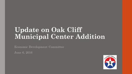 Update on Oak Cliff Municipal Center Addition Economic Development Committee June 6, 2016.