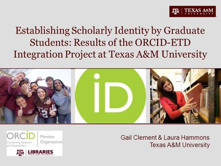 Gail Clement & Laura Hammons Texas A&M University Establishing Scholarly Identity by Graduate Students: Results of the ORCID-ETD Integration Project at.