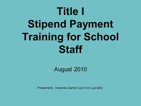 Title I Stipend Payment Training for School Staff August 2010 Presenters: Amanda Gambill and Kim Lavielle.
