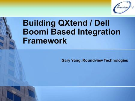 Building QXtend / Dell Boomi Based Integration Framework Gary Yang, Roundview Technologies.