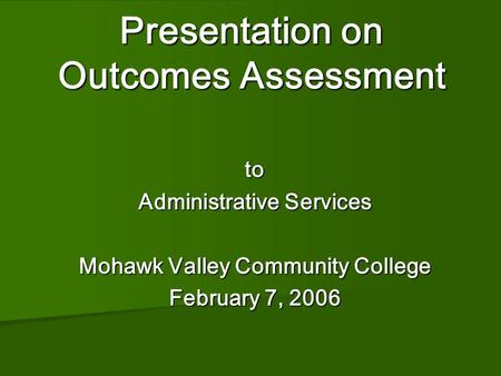 Presentation on Outcomes Assessment Presentation on Outcomes Assessment to Administrative Services Mohawk Valley Community College February 7, 2006.