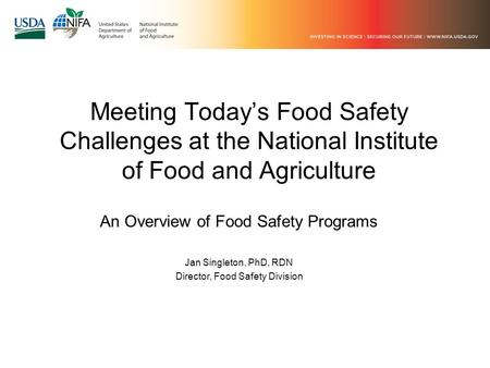 Meeting Today's Food Safety Challenges at the National Institute of Food and Agriculture An Overview of Food Safety Programs Jan Singleton, PhD, RDN Director,