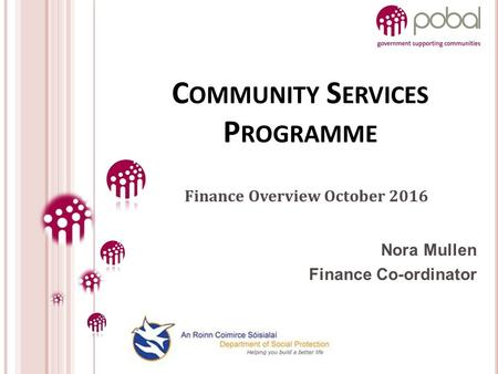 Nora Mullen Finance Co-ordinator C OMMUNITY S ERVICES P ROGRAMME Finance Overview October 2016.