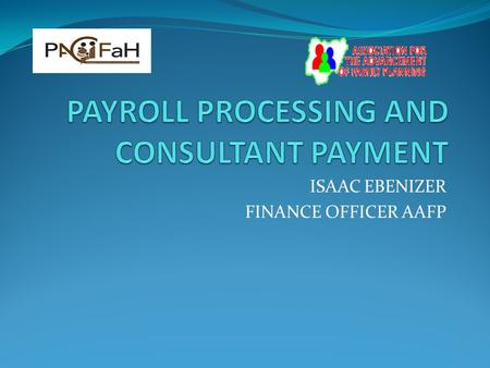 ISAAC EBENIZER FINANCE OFFICER AAFP. INTRODUCTION What is a payroll? It's a list of employees and their salaries, wages or the total sum of money to be.
