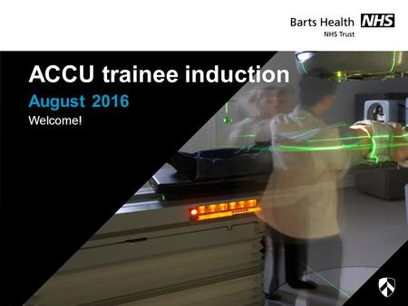 August 2016 ACCU trainee induction Welcome!. A packed afternoon… Tour (just done that) Introductory bits and pieces Major Incidents Pharmacy presentation.