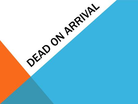DEAD ON ARRIVAL. PART ONE: CAUSE AND MECHANISM THE CAUSE OF DEATH  The reason the individual died  Examples:  Gun Shot Wound  Heart Attack  Skull.