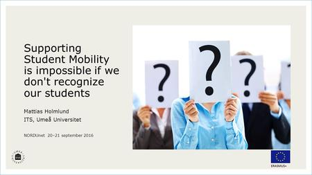 Supporting Student Mobility is impossible if we don't recognize our students Mattias Holmlund ITS, Umeå Universitet NORDUnet 20–21 september 2016.