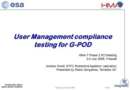 Frascati, 2-3 July 2008 Slide 1 User Management compliance testing for G-POD HMA-T Phase 2 KO Meeting 2-3 July 2008, Frascati Andrew Woolf, STFC Rutherford.