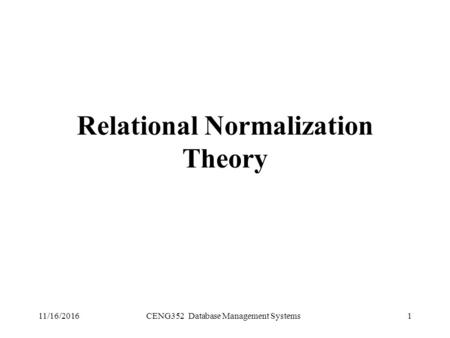11/16/2016CENG352 Database Management Systems1 Relational Normalization Theory.
