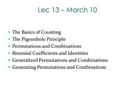 Lec 13 – March 10  The Basics of Counting  The Pigeonhole Principle  Permutations and Combinations  Binomial Coefficients and Identities  Generalized.