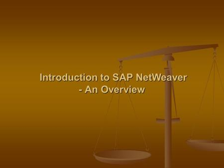 Introduction to SAP NetWeaver - An Overview Introduction to SAP NetWeaver - An Overview.