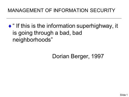 "Slide 1 MANAGEMENT OF INFORMATION SECURITY  "" If this is the information superhighway, it is going through a bad, bad neighborhoods"" Dorian Berger, 1997."