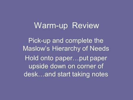 Warm-up Review Pick-up and complete the Maslow's Hierarchy of Needs Hold onto paper…put paper upside down on corner of desk…and start taking notes.