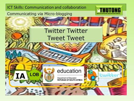 ICT Skills: Communication and collaboration Communicating via Micro-blogging Twitter Twitter Tweet Tweet LOB IA.