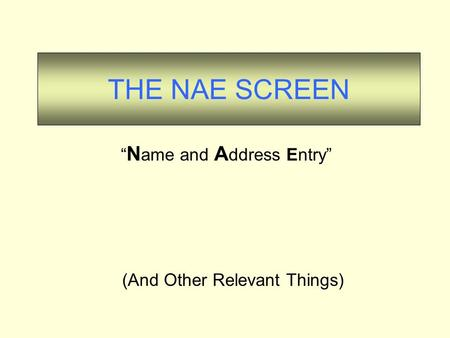 "THE NAE SCREEN (And Other Relevant Things) "" N ame and A ddress Entry"""
