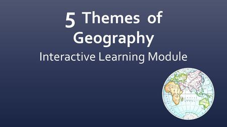 5 Themes of Geography Interactive Learning Module.