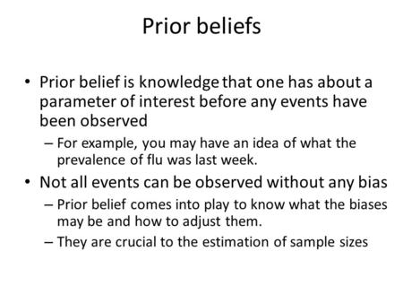 Prior beliefs Prior belief is knowledge that one has about a parameter of interest before any events have been observed – For example, you may have an.
