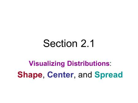 Section 2.1 Visualizing Distributions: Shape, Center, and Spread.