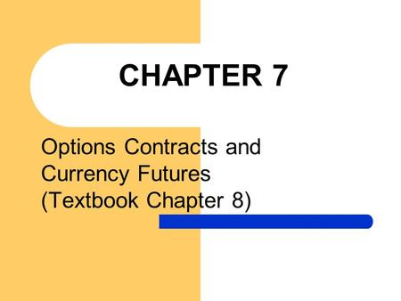 CHAPTER 7 Options Contracts and Currency Futures (Textbook Chapter 8)
