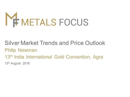 Silver Market Trends and Price Outlook Philip Newman 13 th India International Gold Convention, Agra 13 th August 2016.