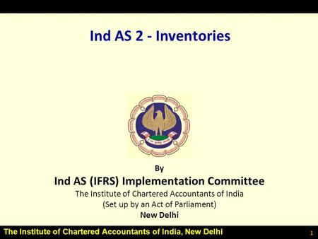 The Institute of Chartered Accountants of India, New Delhi 1 Ind AS 2 - Inventories By Ind AS (IFRS) Implementation Committee The Institute of Chartered.