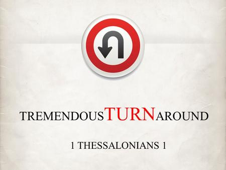 TREMENDOUS TURN AROUND 1 THESSALONIANS 1. Have I turned from my idol worship to serve the living God?