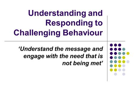 Understanding and Responding to Challenging Behaviour 'Understand the message and engage with the need that is not being met'