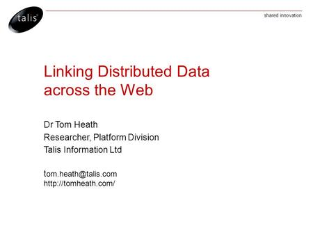 Shared innovation Linking Distributed Data across the Web Dr Tom Heath Researcher, Platform Division Talis Information Ltd t