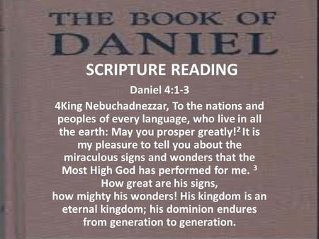 SCRIPTURE READING Daniel 4:1-3 4King Nebuchadnezzar, To the nations and peoples of every language, who live in all the earth: May you prosper greatly!