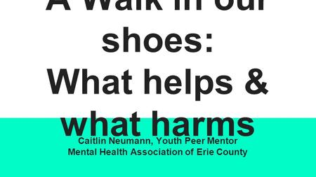 A Walk in our shoes: What helps & what harms Caitlin Neumann, Youth Peer Mentor Mental Health Association of Erie County.