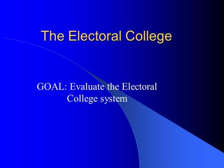 The Electoral College GOAL: Evaluate the Electoral College system.