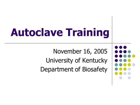 Autoclave Training November 16, 2005 University of Kentucky Department of Biosafety.