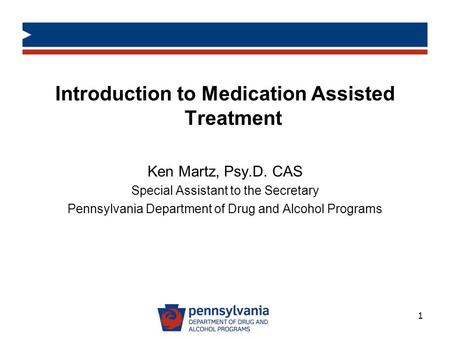 Introduction to Medication Assisted Treatment Ken Martz, Psy.D. CAS Special Assistant to the Secretary Pennsylvania Department of Drug and Alcohol Programs.