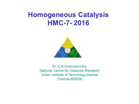 Homogeneous Catalysis HMC Dr. K.R.Krishnamurthy National Centre for Catalysis Research Indian Institute of Technology,Madras Chennai