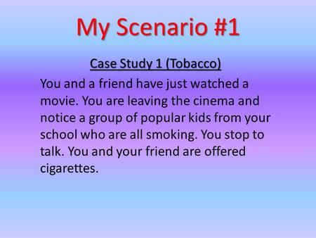 My Scenario #1 Case Study 1 (Tobacco) You and a friend have just watched a movie. You are leaving the cinema and notice a group of popular kids from your.