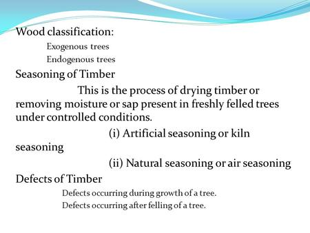 Wood classification: Exogenous trees Endogenous trees Seasoning of Timber This is the process of drying timber or removing moisture or sap present in freshly.