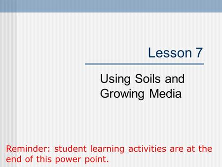 Lesson 7 Using Soils and Growing Media Reminder: student learning activities are at the end of this power point.
