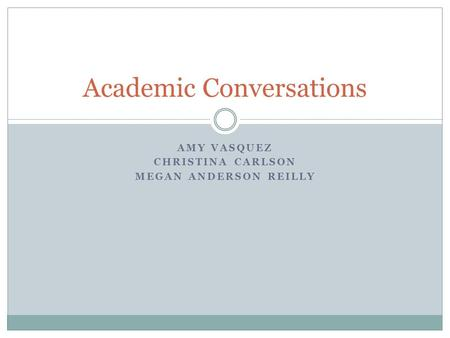 AMY VASQUEZ CHRISTINA CARLSON MEGAN ANDERSON REILLY Academic Conversations.
