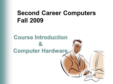 Course Introduction & Computer Hardware Second Career Computers Fall 2009.