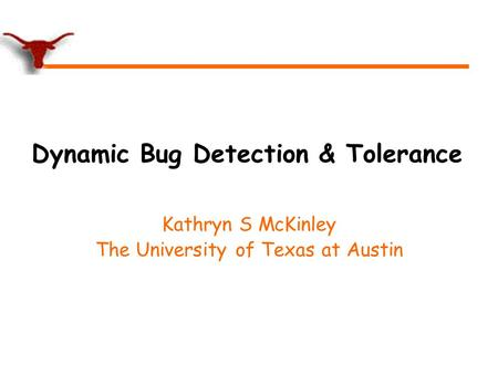 Dynamic Bug Detection & Tolerance Kathryn S McKinley The University of Texas at Austin.