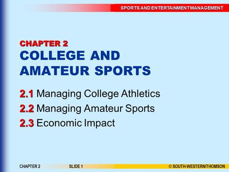 SPORTS AND ENTERTAINMENT MANAGEMENT © SOUTH-WESTERN/THOMSON CHAPTER 2SLIDE 1 CHAPTER 2 CHAPTER 2 COLLEGE AND AMATEUR SPORTS Managing College Athletics.
