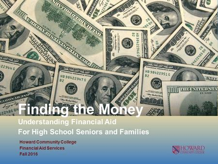 Finding the Money Understanding Financial Aid For High School Seniors and Families Howard Community College Financial Aid Services Fall 2016.