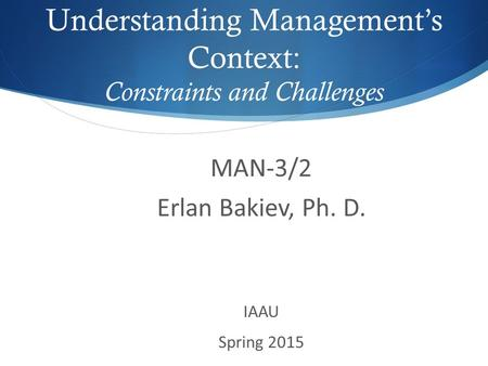 MAN-3/2 Erlan Bakiev, Ph. D. IAAU Spring 2015 Understanding Management's Context: Constraints and Challenges.