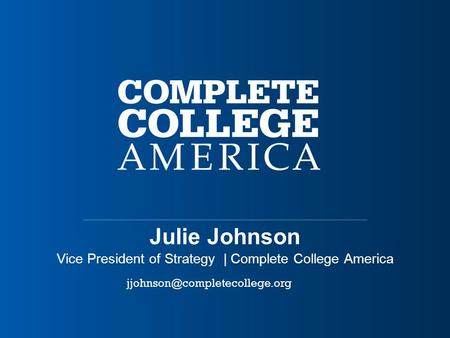 Julie Johnson Vice President of Strategy | Complete College America